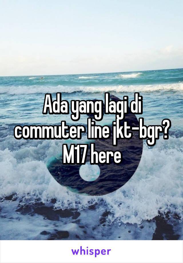 Ada yang lagi di commuter line jkt-bgr? M17 here
