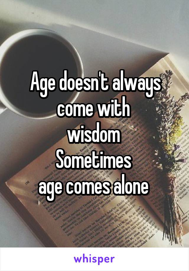 Age doesn't always come with  wisdom  Sometimes  age comes alone