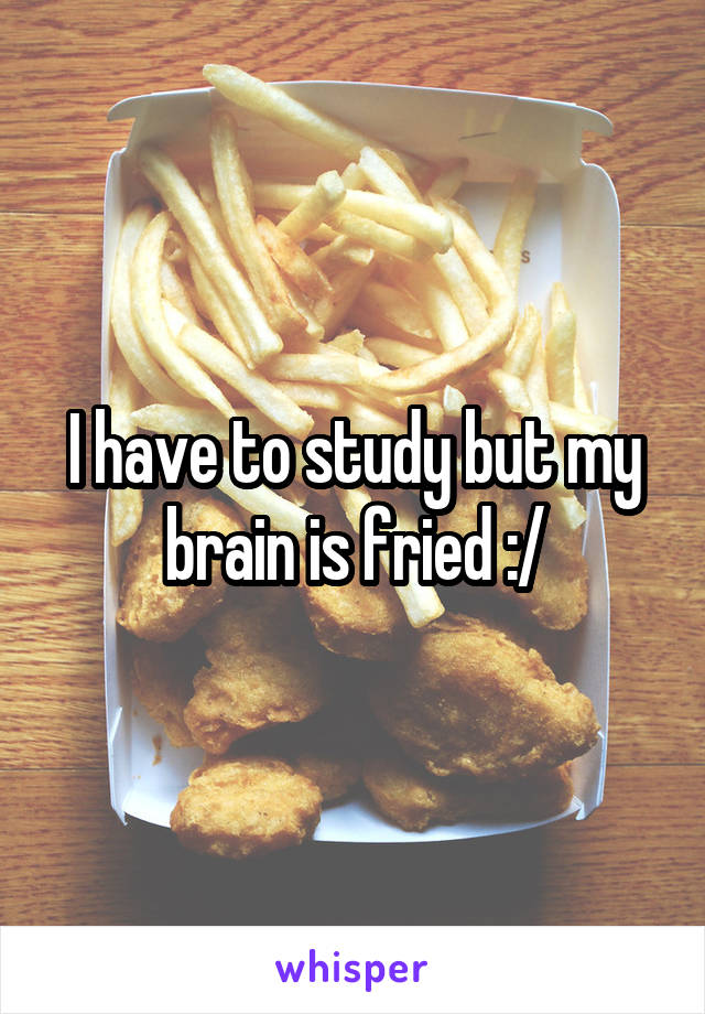 I have to study but my brain is fried :/