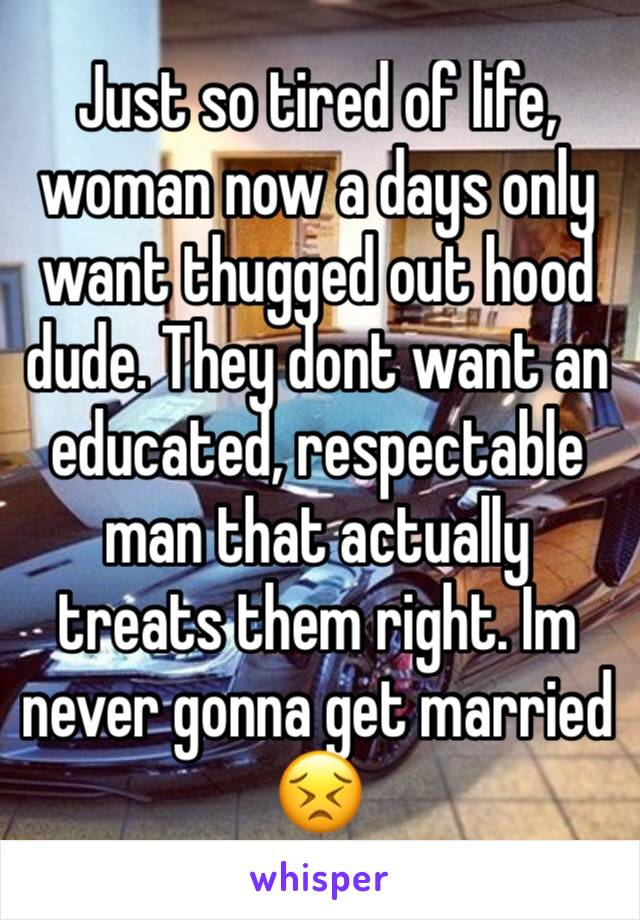 Just so tired of life, woman now a days only want thugged out hood dude. They dont want an educated, respectable man that actually treats them right. Im never gonna get married 😣