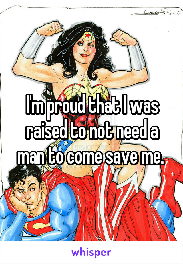I'm proud that I was raised to not need a man to come save me.