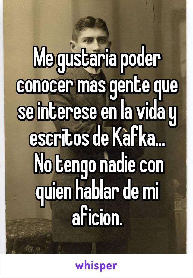 Me gustaria poder conocer mas gente que se interese en la vida y escritos de Kafka...  No tengo nadie con quien hablar de mi aficion.