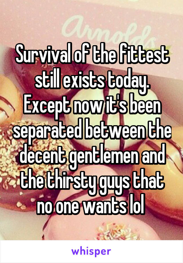 Survival of the fittest still exists today. Except now it's been separated between the decent gentlemen and the thirsty guys that no one wants lol