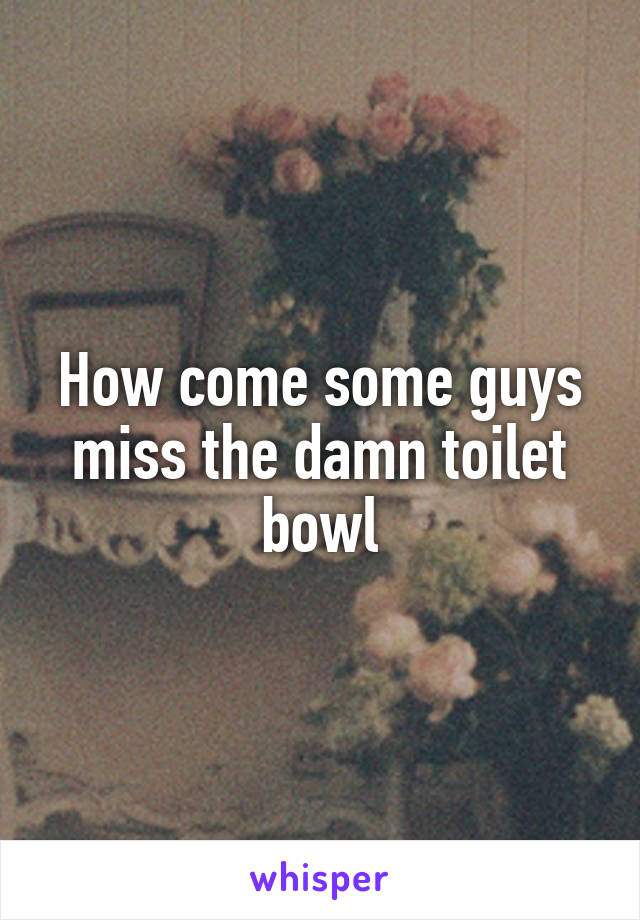 How come some guys miss the damn toilet bowl