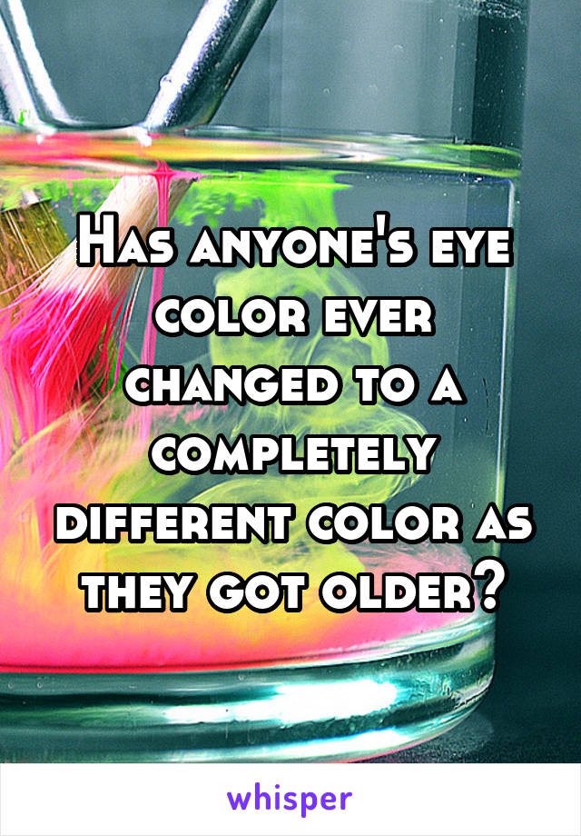 Has anyone's eye color ever changed to a completely different color as they got older?