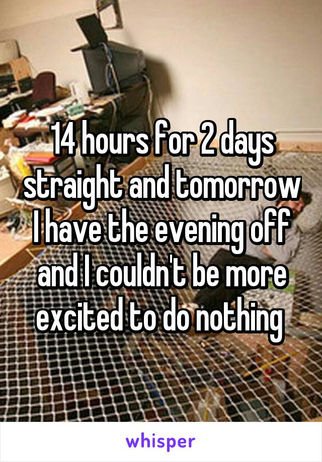14 hours for 2 days straight and tomorrow I have the evening off and I couldn't be more excited to do nothing