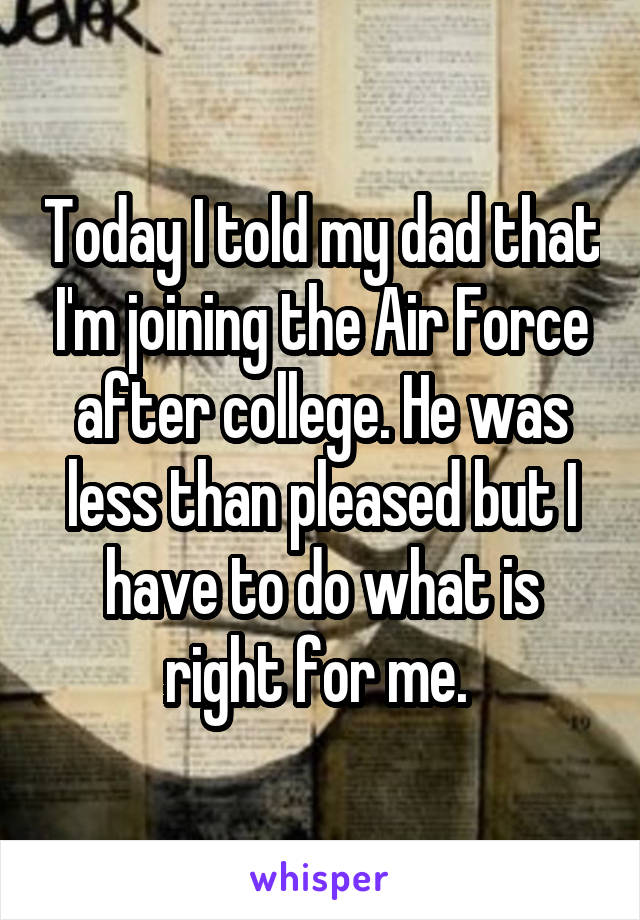 Today I told my dad that I'm joining the Air Force after college. He was less than pleased but I have to do what is right for me.