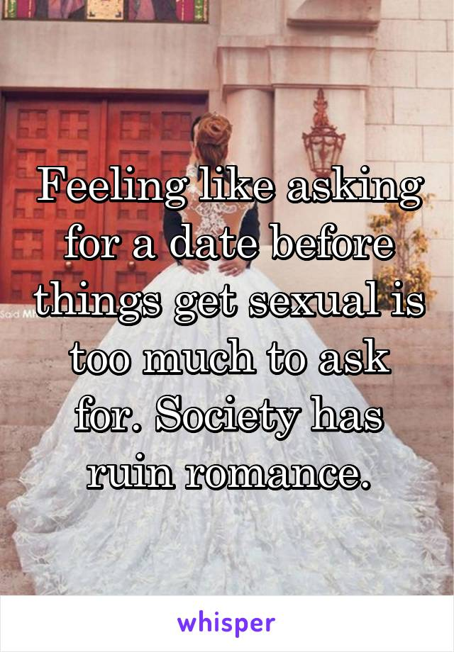 Feeling like asking for a date before things get sexual is too much to ask for. Society has ruin romance.