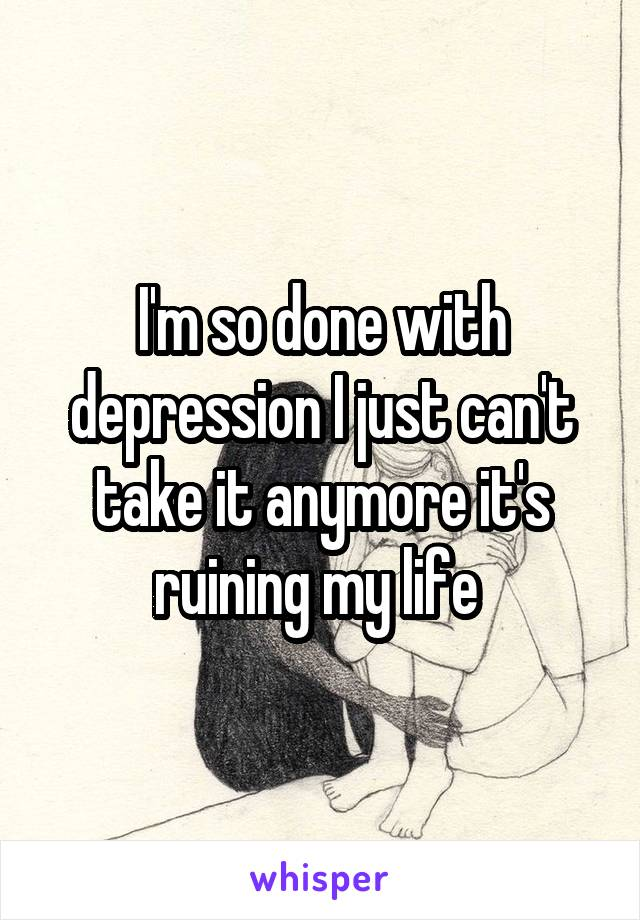 I'm so done with depression I just can't take it anymore it's ruining my life