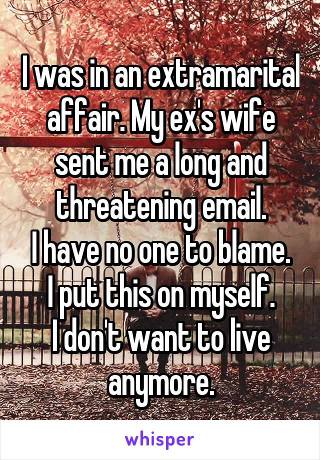 I was in an extramarital affair. My ex's wife sent me a long and threatening email. I have no one to blame. I put this on myself. I don't want to live anymore.