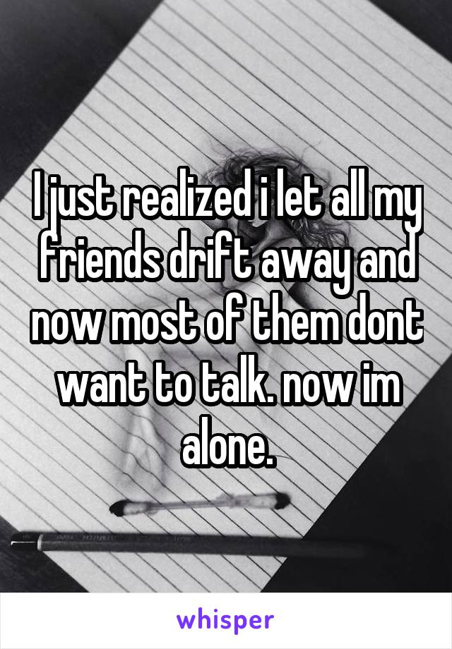 I just realized i let all my friends drift away and now most of them dont want to talk. now im alone.