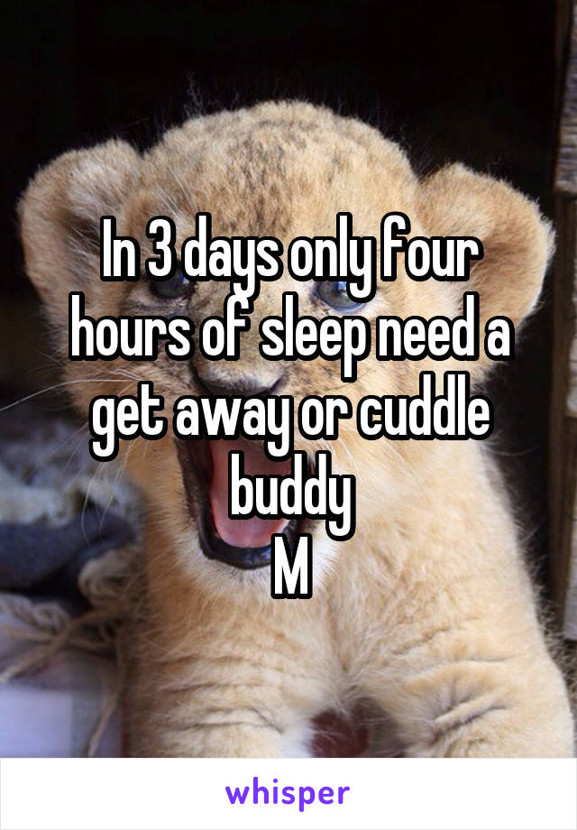 In 3 days only four hours of sleep need a get away or cuddle buddy M