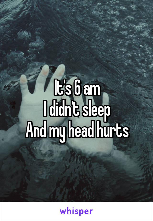 It's 6 am I didn't sleep And my head hurts