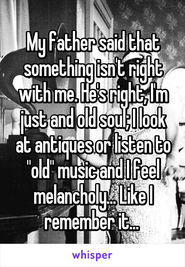 """My father said that something isn't right with me. He's right, I'm just and old soul; I look at antiques or listen to """"old"""" music and I feel melancholy... Like I remember it..."""