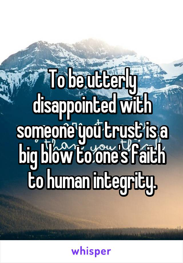 To be utterly disappointed with someone you trust is a big blow to one's faith to human integrity.