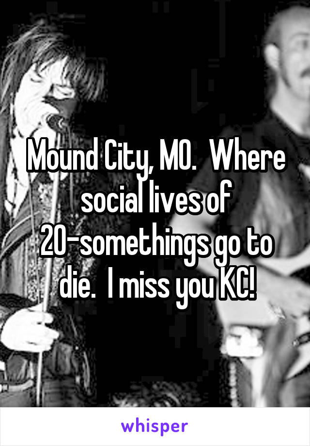 Mound City, MO.  Where social lives of 20-somethings go to die.  I miss you KC!