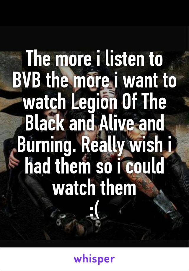 The more i listen to BVB the more i want to watch Legion Of The Black and Alive and Burning. Really wish i had them so i could watch them :(