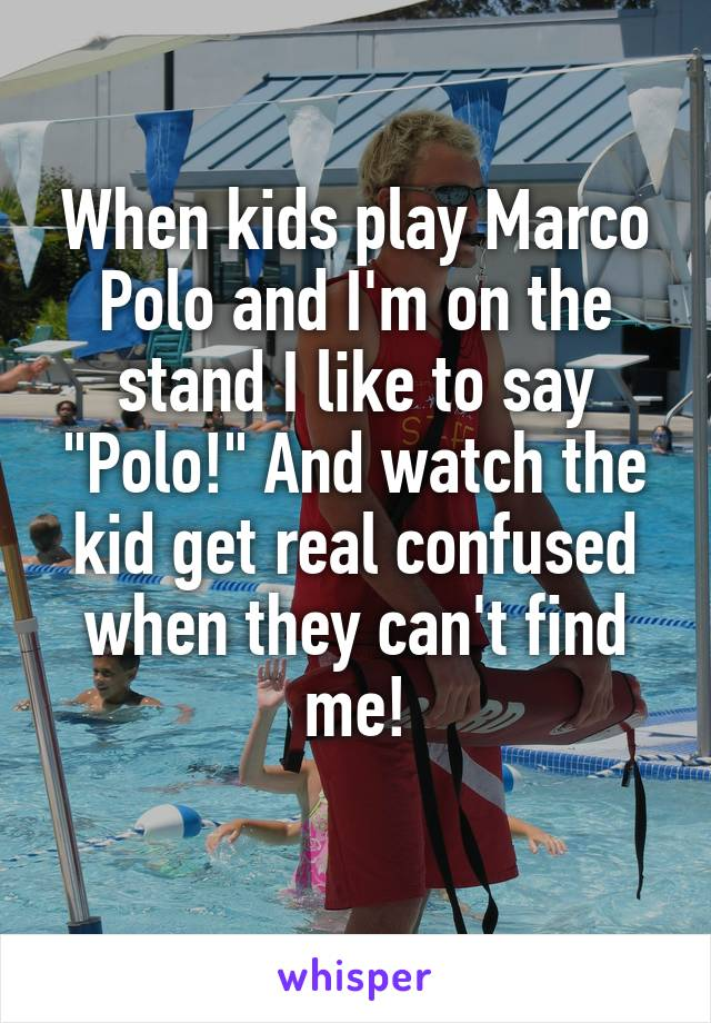 "When kids play Marco Polo and I'm on the stand I like to say ""Polo!"" And watch the kid get real confused when they can't find me!"