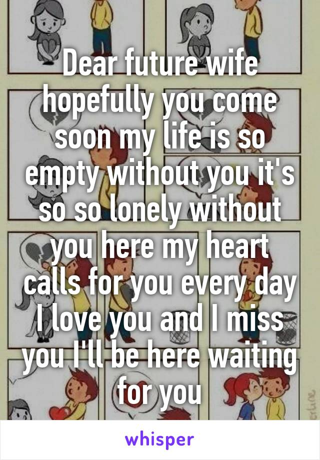 Dear future wife hopefully you come soon my life is so empty without you it's so so lonely without you here my heart calls for you every day I love you and I miss you I'll be here waiting for you