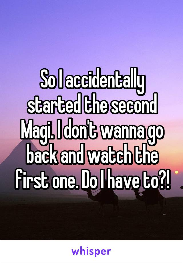 So I accidentally started the second Magi. I don't wanna go back and watch the first one. Do I have to?!