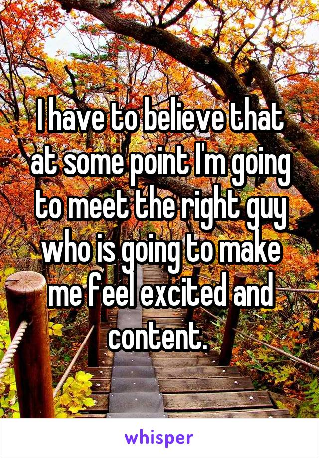 I have to believe that at some point I'm going to meet the right guy who is going to make me feel excited and content.