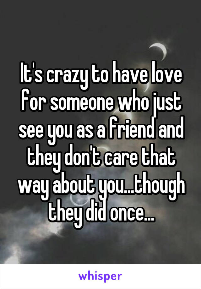 It's crazy to have love for someone who just see you as a friend and they don't care that way about you...though they did once...