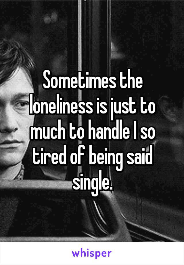 Sometimes the loneliness is just to much to handle I so tired of being said single.