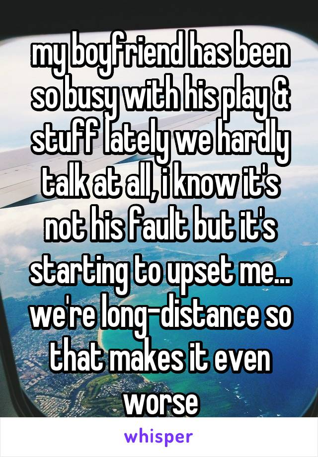 my boyfriend has been so busy with his play & stuff lately we hardly talk at all, i know it's not his fault but it's starting to upset me... we're long-distance so that makes it even worse