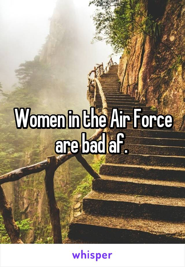 Women in the Air Force are bad af.