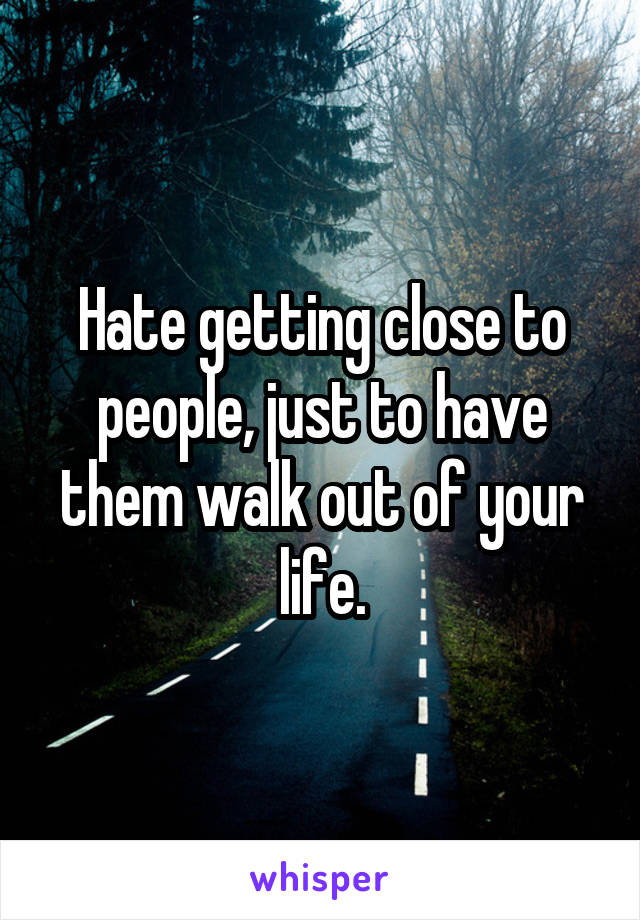 Hate getting close to people, just to have them walk out of your life.