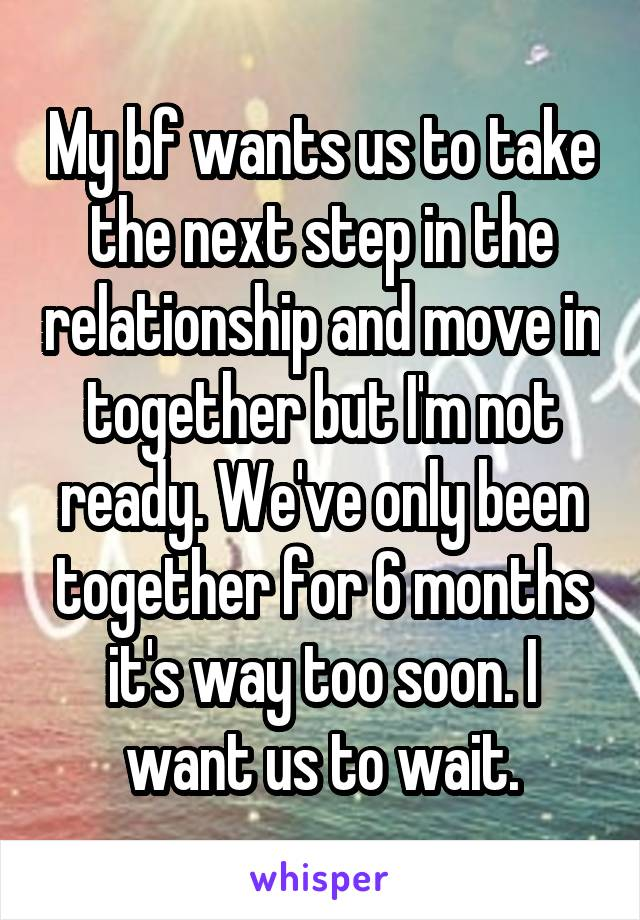 My bf wants us to take the next step in the relationship and move in together but I'm not ready. We've only been together for 6 months it's way too soon. I want us to wait.
