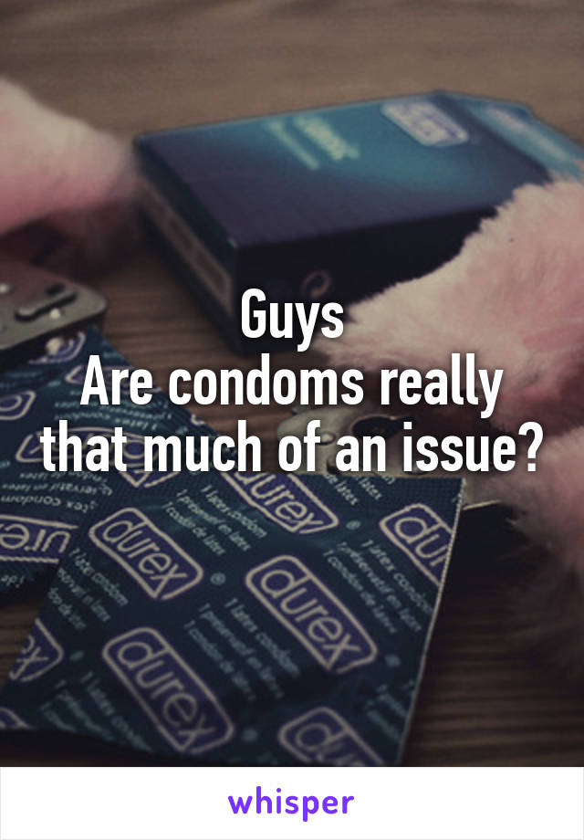 Guys Are condoms really that much of an issue?