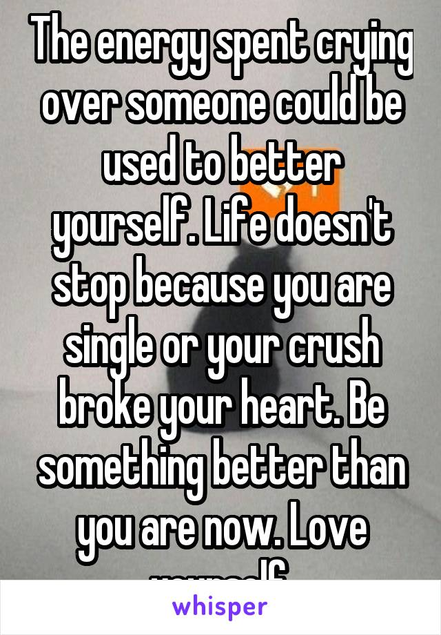 The energy spent crying over someone could be used to better yourself. Life doesn't stop because you are single or your crush broke your heart. Be something better than you are now. Love yourself.