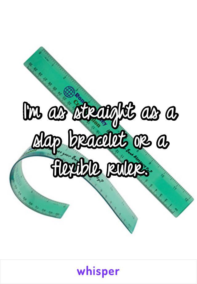 I'm as straight as a slap bracelet or a flexible ruler.
