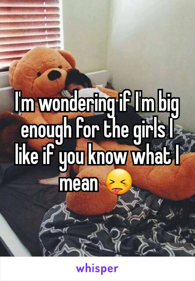I'm wondering if I'm big enough for the girls I like if you know what I mean 😝