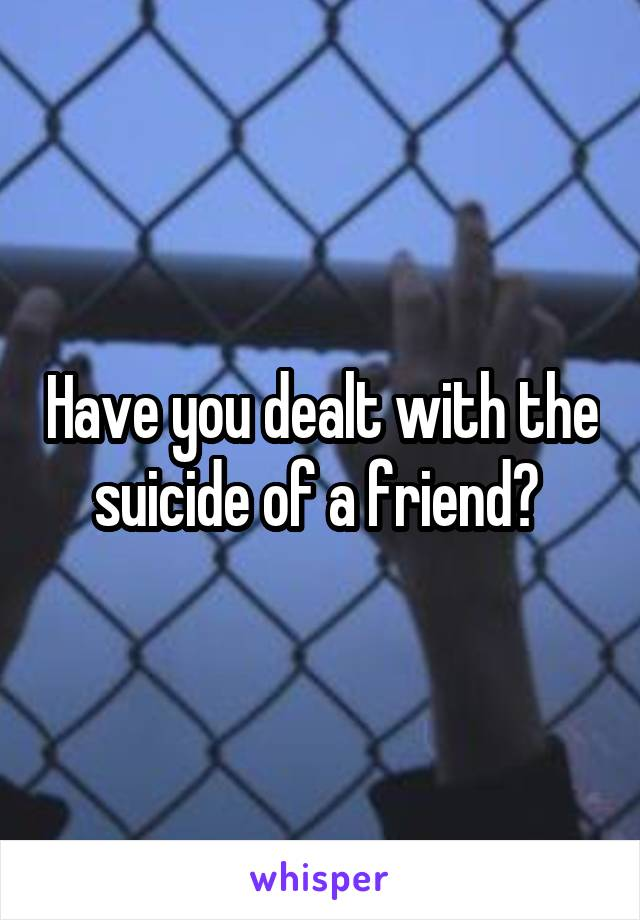 Have you dealt with the suicide of a friend?