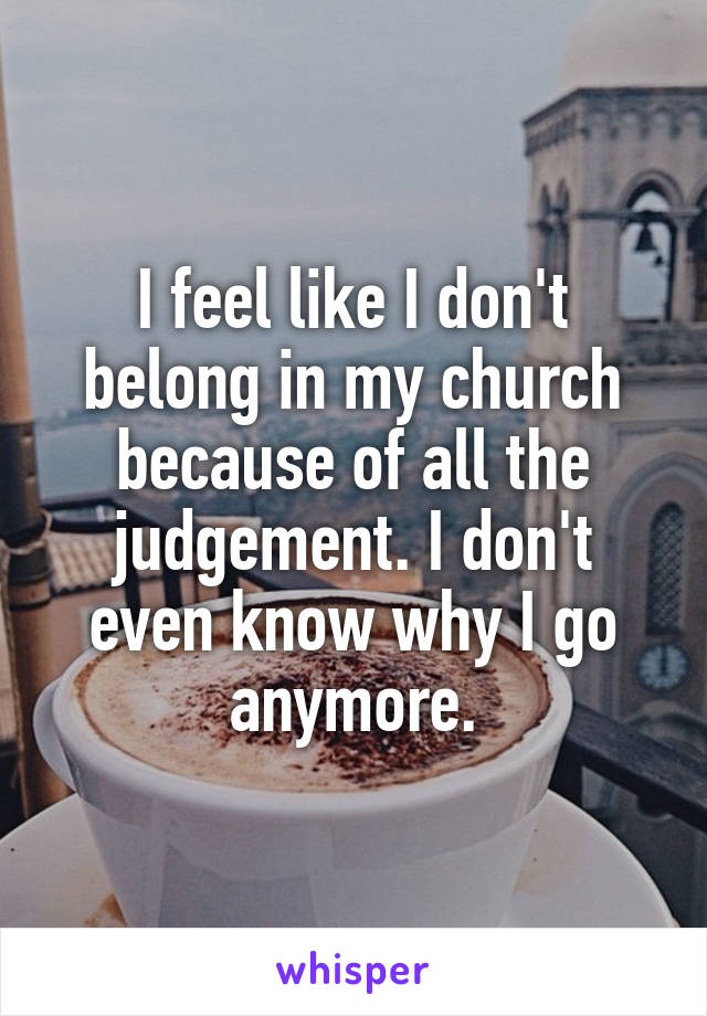 I feel like I don't belong in my church because of all the judgement. I don't even know why I go anymore.