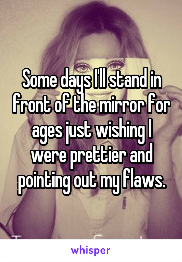 Some days I'll stand in front of the mirror for ages just wishing I were prettier and pointing out my flaws.