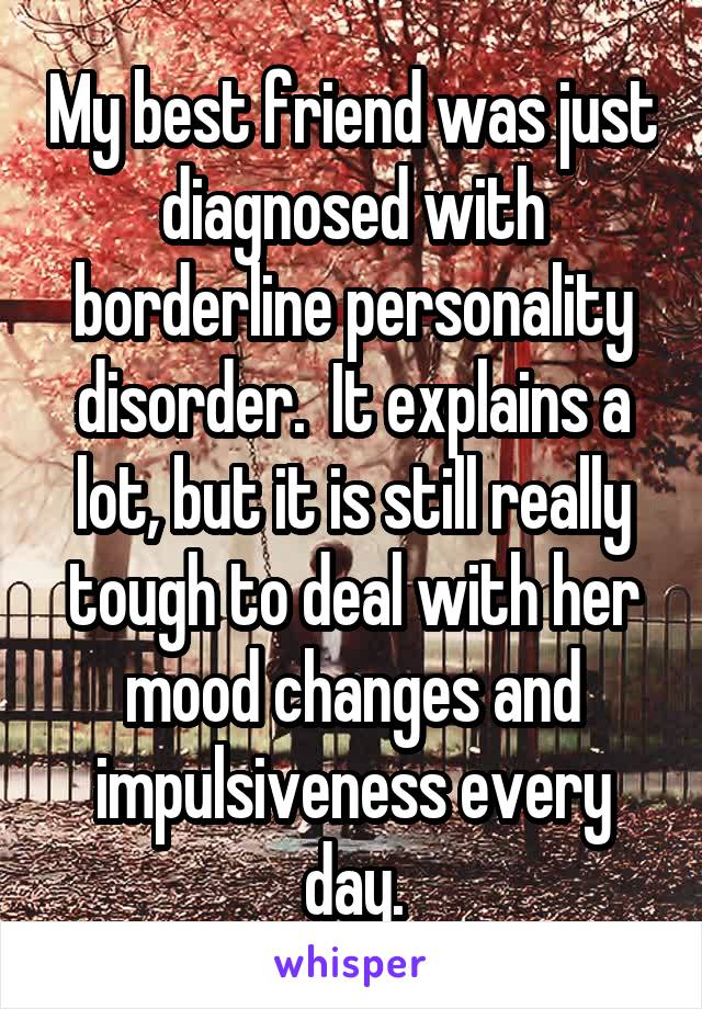 My best friend was just diagnosed with borderline personality disorder.  It explains a lot, but it is still really tough to deal with her mood changes and impulsiveness every day.