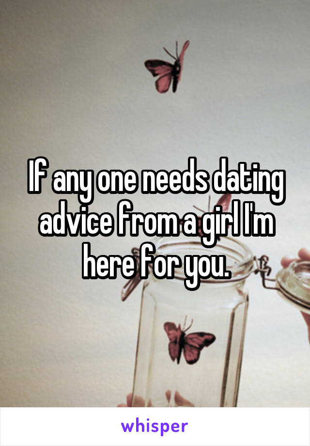 If any one needs dating advice from a girl I'm here for you.