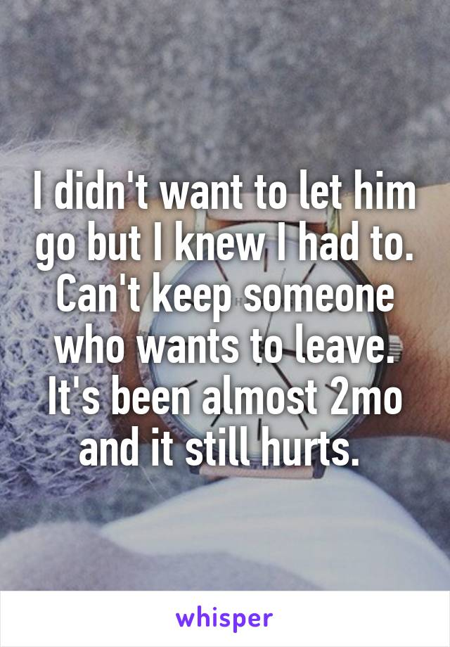 I didn't want to let him go but I knew I had to. Can't keep someone who wants to leave. It's been almost 2mo and it still hurts.