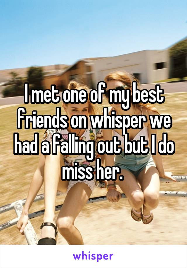 I met one of my best friends on whisper we had a falling out but I do miss her.