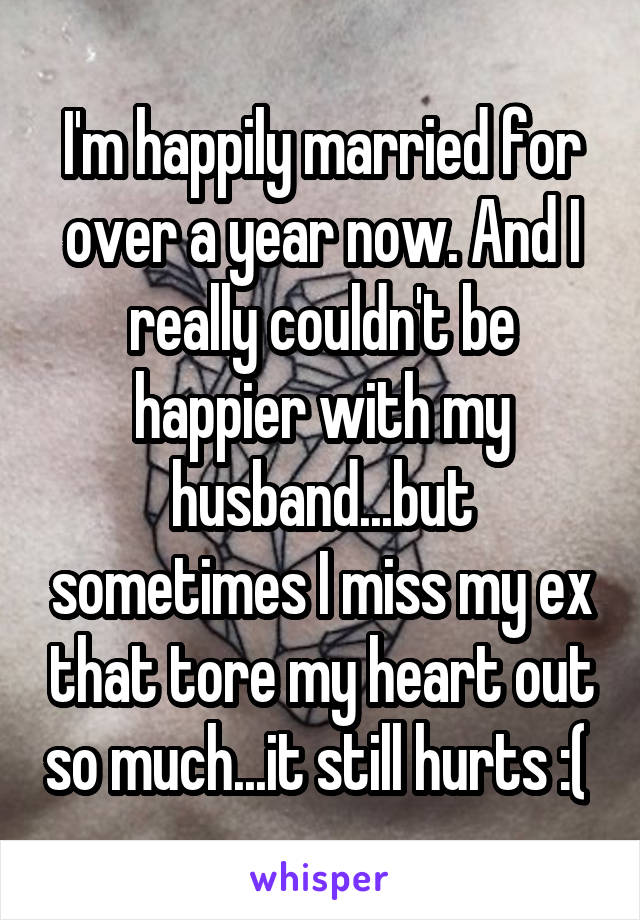 I'm happily married for over a year now. And I really couldn't be happier with my husband...but sometimes I miss my ex that tore my heart out so much...it still hurts :(