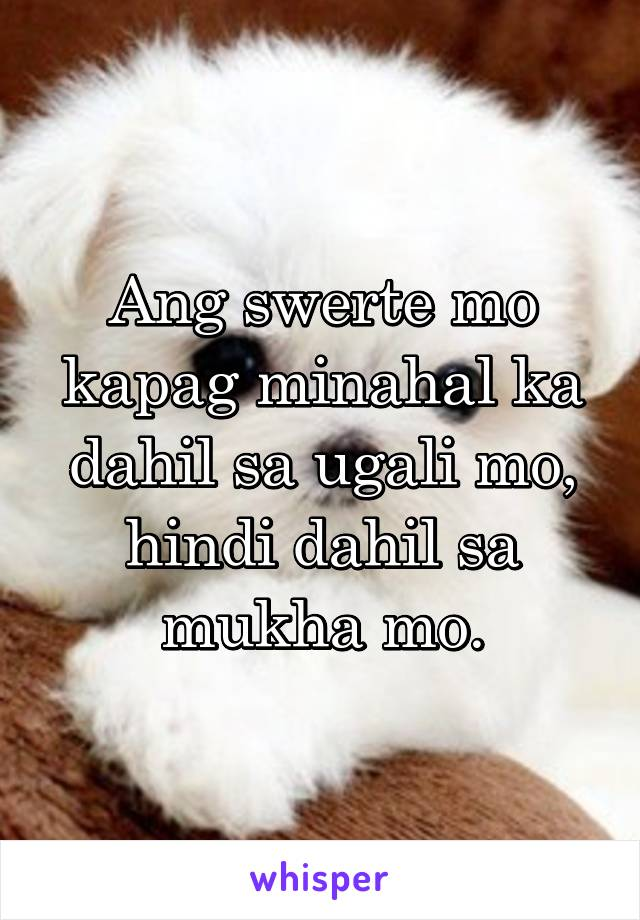 Ang swerte mo kapag minahal ka dahil sa ugali mo, hindi dahil sa mukha mo.