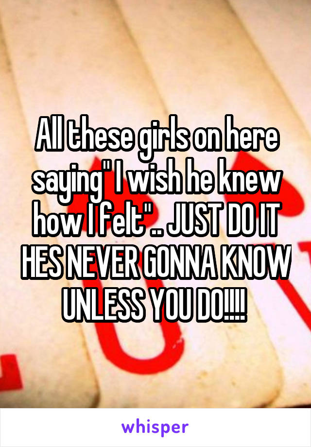 "All these girls on here saying"" I wish he knew how I felt"".. JUST DO IT HES NEVER GONNA KNOW UNLESS YOU DO!!!!"