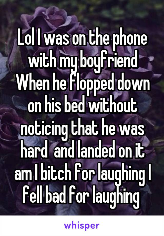 Lol I was on the phone with my boyfriend When he flopped down on his bed without noticing that he was hard  and landed on it am I bitch for laughing I fell bad for laughing