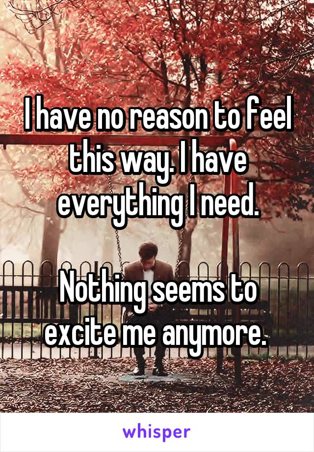 I have no reason to feel this way. I have everything I need.  Nothing seems to excite me anymore.