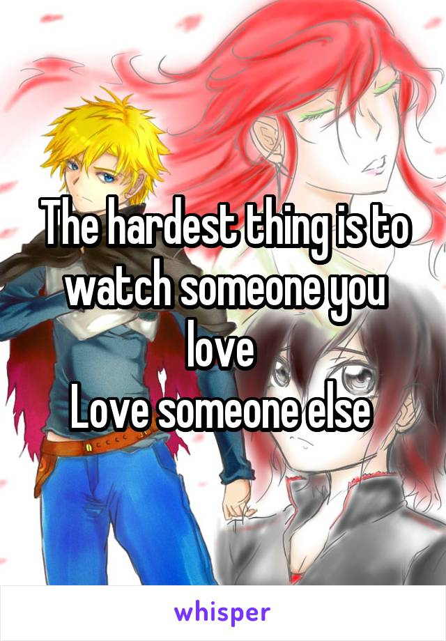 The hardest thing is to watch someone you love  Love someone else