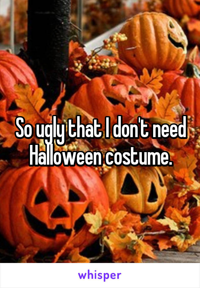 So ugly that I don't need Halloween costume.