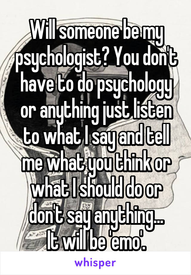 Will someone be my psychologist? You don't have to do psychology or anything just listen to what I say and tell me what you think or what I should do or don't say anything... It will be 'emo'.